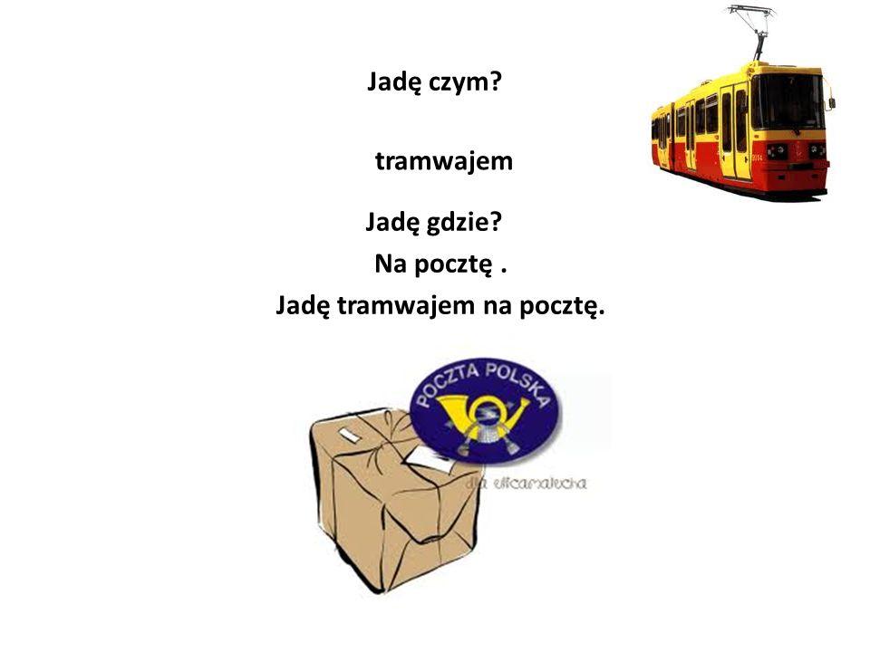 Jadę czym? tramwajem Jadę gdzie? Na pocztę. Jadę tramwajem na pocztę.