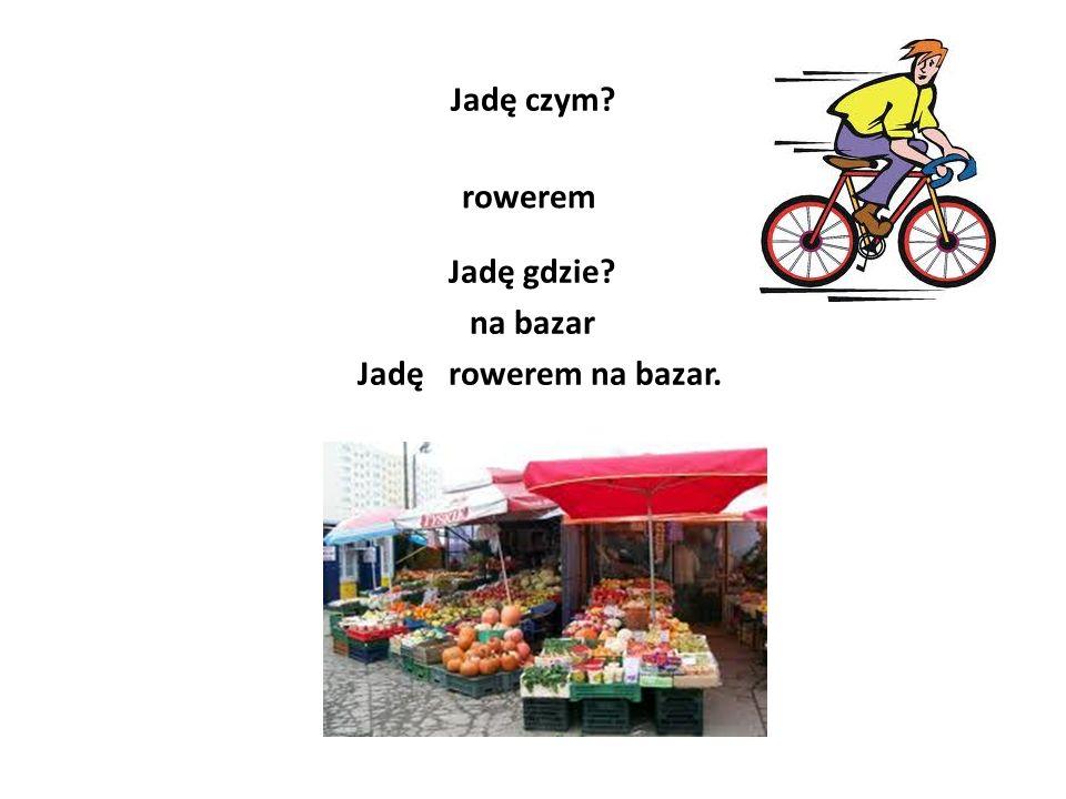 Jadę czym? rowerem Jadę gdzie? na bazar Jadę rowerem na bazar.