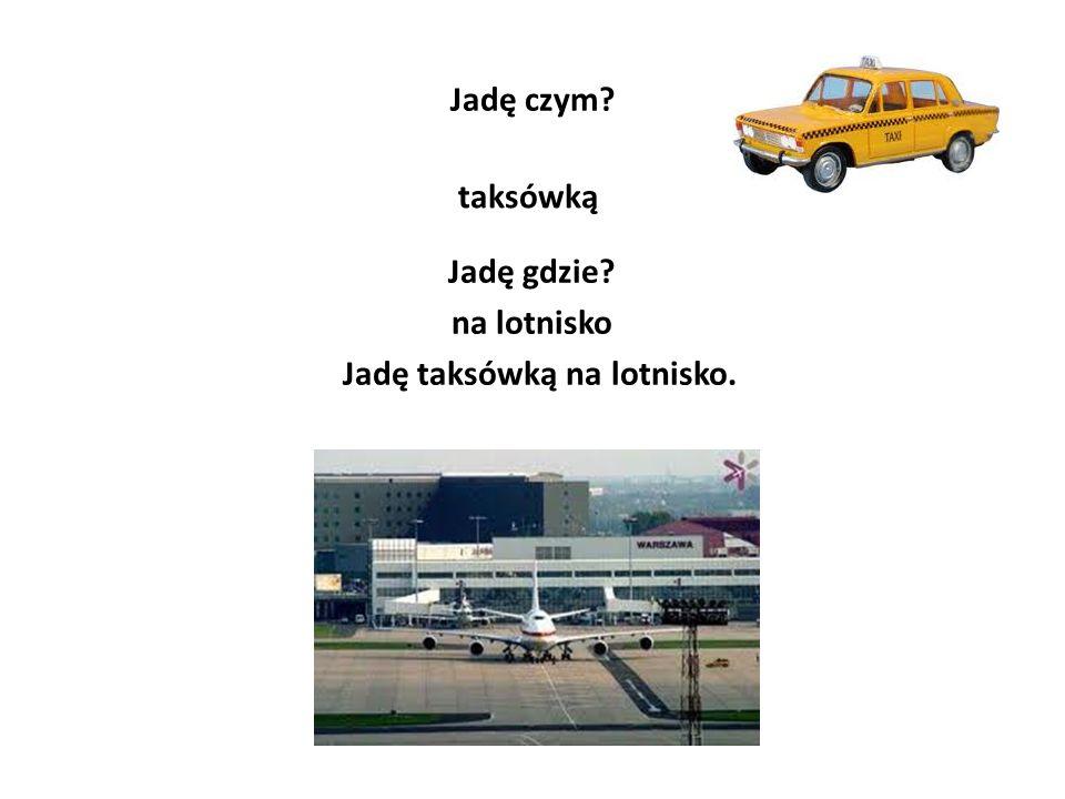 Jadę czym? taksówką Jadę gdzie? na lotnisko Jadę taksówką na lotnisko.