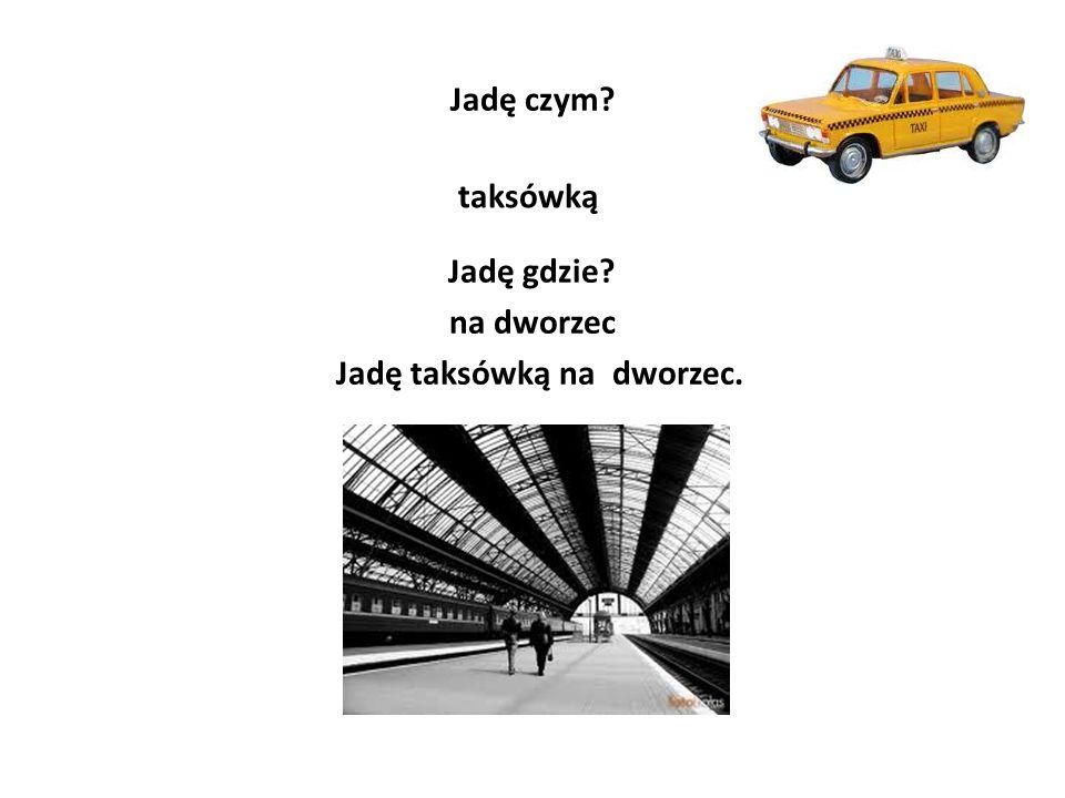 Jadę czym? taksówką Jadę gdzie? na dworzec Jadę taksówką na dworzec.