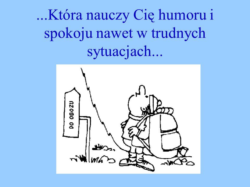 ...Która nauczy Cię humoru i spokoju nawet w trudnych sytuacjach...