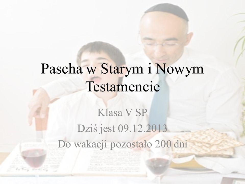 Pascha w Starym i Nowym Testamencie Klasa V SP Dziś jest 09.12.2013 Do wakacji pozostało 200 dni