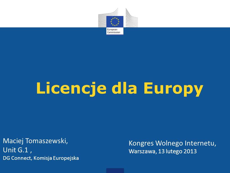 Licencje dla Europy Kongres Wolnego Internetu, Warszawa, 13 lutego 2013 Maciej Tomaszewski, Unit G.1, DG Connect, Komisja Europejska