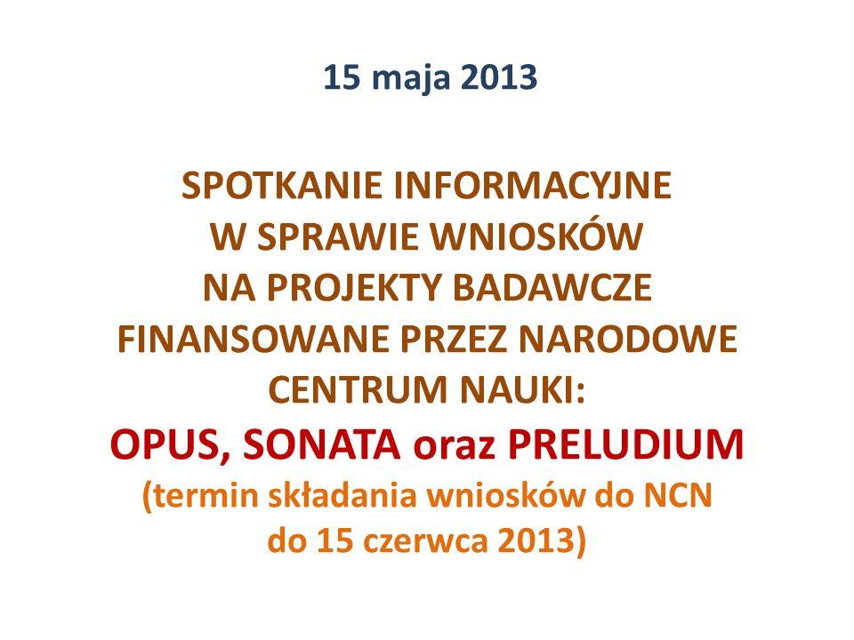 SPOTKANIE INFORMACYJNE W SPRAWIE WNIOSKÓW NA PROJEKTY BADAWCZE FINANSOWANE PRZEZ NARODOWE CENTRUM NAUKI: OPUS, SONATA oraz PRELUDIUM (termin składania wniosków do NCN do 15 czerwca 2013) 15 maja 2013