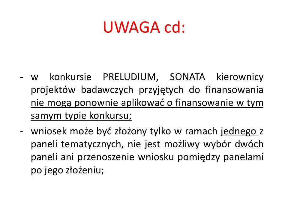 UWAGA cd: -w konkursie PRELUDIUM, SONATA kierownicy projektów badawczych przyjętych do finansowania nie mogą ponownie aplikować o finansowanie w tym samym typie konkursu; -wniosek może być złożony tylko w ramach jednego z paneli tematycznych, nie jest możliwy wybór dwóch paneli ani przenoszenie wniosku pomiędzy panelami po jego złożeniu;