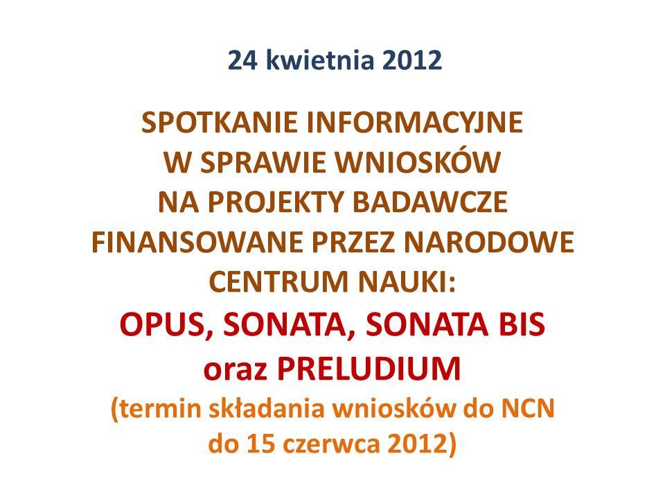 SPOTKANIE INFORMACYJNE W SPRAWIE WNIOSKÓW NA PROJEKTY BADAWCZE FINANSOWANE PRZEZ NARODOWE CENTRUM NAUKI: OPUS, SONATA, SONATA BIS oraz PRELUDIUM (termin składania wniosków do NCN do 15 czerwca 2012) 24 kwietnia 2012