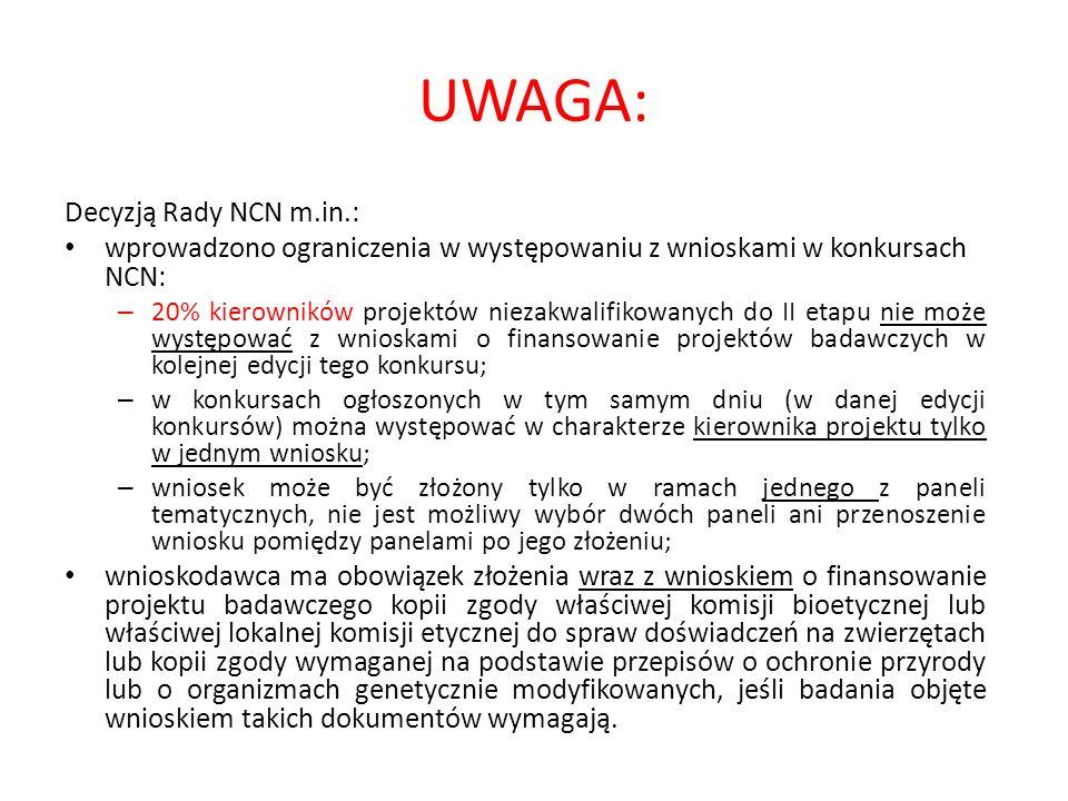 UWAGA: Decyzją Rady NCN m.in.: wprowadzono ograniczenia w występowaniu z wnioskami w konkursach NCN: – 20% kierowników projektów niezakwalifikowanych do II etapu nie może występować z wnioskami o finansowanie projektów badawczych w kolejnej edycji tego konkursu; – w konkursach ogłoszonych w tym samym dniu (w danej edycji konkursów) można występować w charakterze kierownika projektu tylko w jednym wniosku; – wniosek może być złożony tylko w ramach jednego z paneli tematycznych, nie jest możliwy wybór dwóch paneli ani przenoszenie wniosku pomiędzy panelami po jego złożeniu; wnioskodawca ma obowiązek złożenia wraz z wnioskiem o finansowanie projektu badawczego kopii zgody właściwej komisji bioetycznej lub właściwej lokalnej komisji etycznej do spraw doświadczeń na zwierzętach lub kopii zgody wymaganej na podstawie przepisów o ochronie przyrody lub o organizmach genetycznie modyfikowanych, jeśli badania objęte wnioskiem takich dokumentów wymagają.