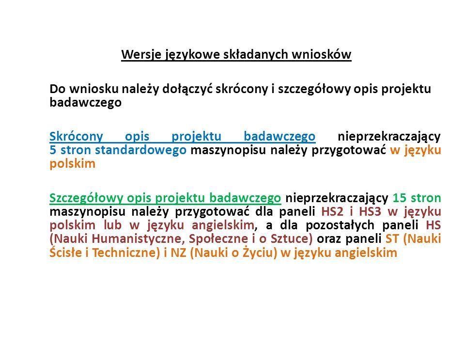 Wersje językowe składanych wniosków Do wniosku należy dołączyć skrócony i szczegółowy opis projektu badawczego Skrócony opis projektu badawczego nieprzekraczający 5 stron standardowego maszynopisu należy przygotować w języku polskim Szczegółowy opis projektu badawczego nieprzekraczający 15 stron maszynopisu należy przygotować dla paneli HS2 i HS3 w języku polskim lub w języku angielskim, a dla pozostałych paneli HS (Nauki Humanistyczne, Społeczne i o Sztuce) oraz paneli ST (Nauki Ścisłe i Techniczne) i NZ (Nauki o Życiu) w języku angielskim