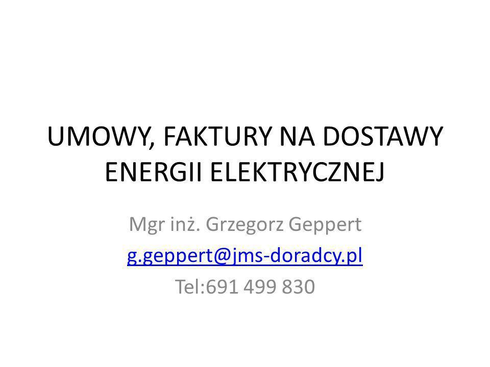 UMOWY, FAKTURY NA DOSTAWY ENERGII ELEKTRYCZNEJ Mgr inż. Grzegorz Geppert g.geppert@jms-doradcy.pl Tel:691 499 830