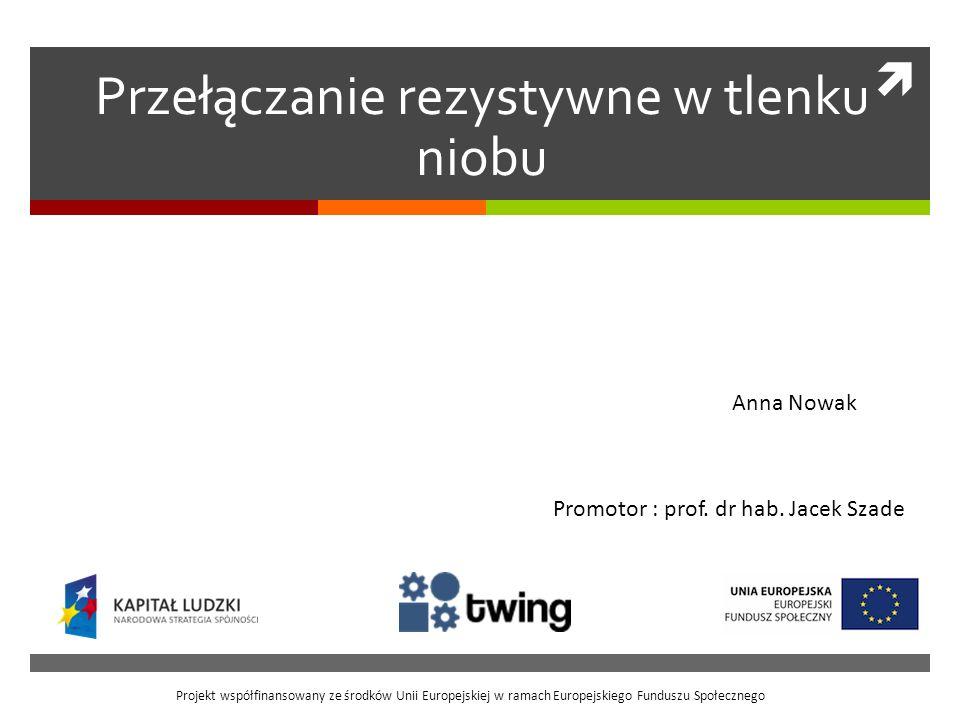 Przełączanie rezystywne w tlenku niobu Anna Nowak Projekt współfinansowany ze środków Unii Europejskiej w ramach Europejskiego Funduszu Społecznego Pr