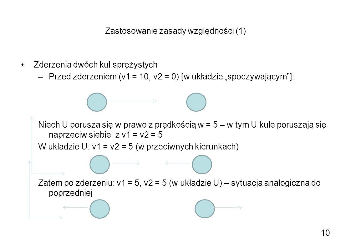 Zastosowanie zasady względności (1) Zderzenia dwóch kul sprężystych –Przed zderzeniem (v1 = 10, v2 = 0) [w układzie spoczywającym]: Niech U porusza si