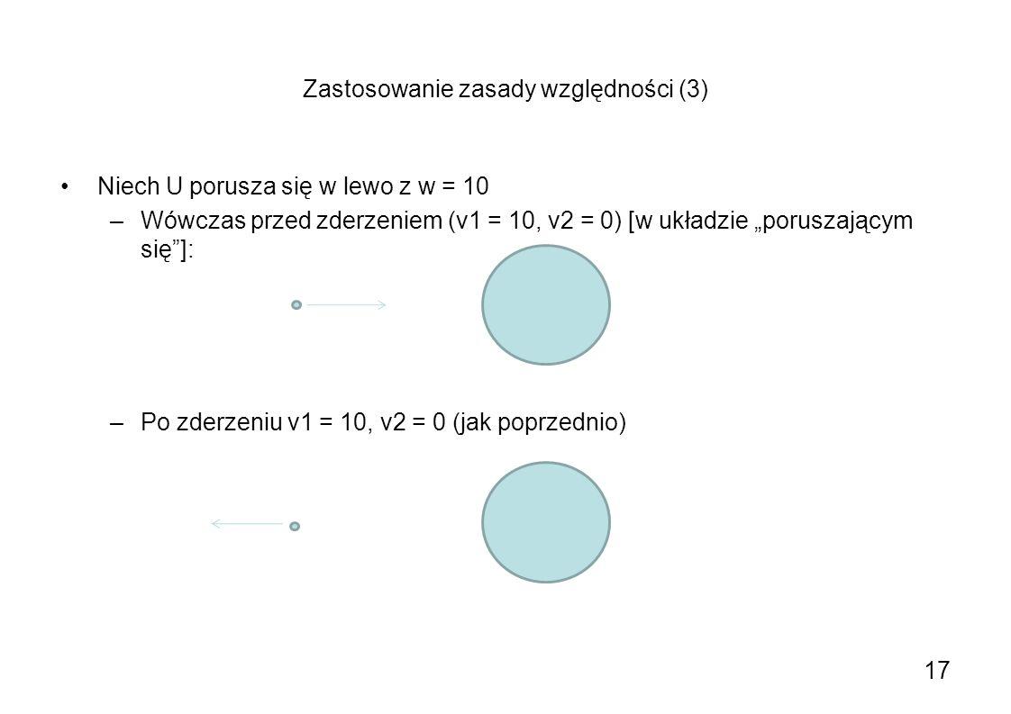 Zastosowanie zasady względności (3) Niech U porusza się w lewo z w = 10 –Wówczas przed zderzeniem (v1 = 10, v2 = 0) [w układzie poruszającym się]: –Po