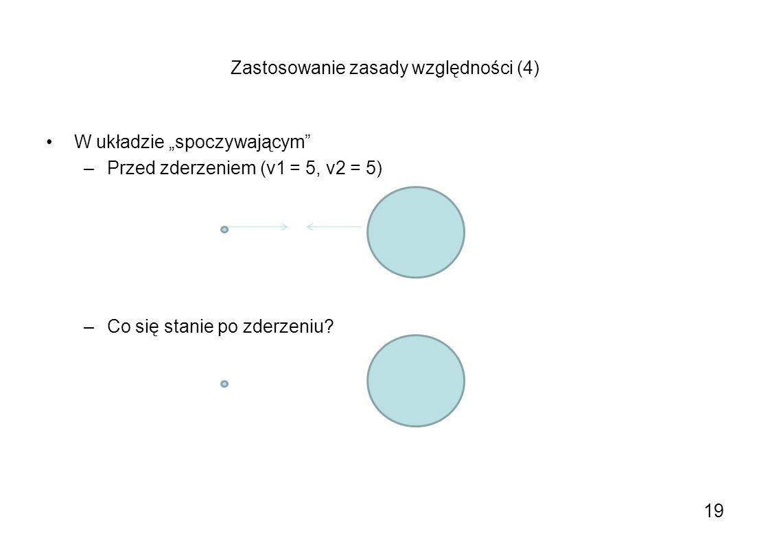 Zastosowanie zasady względności (4) W układzie spoczywającym –Przed zderzeniem (v1 = 5, v2 = 5) –Co się stanie po zderzeniu? 19