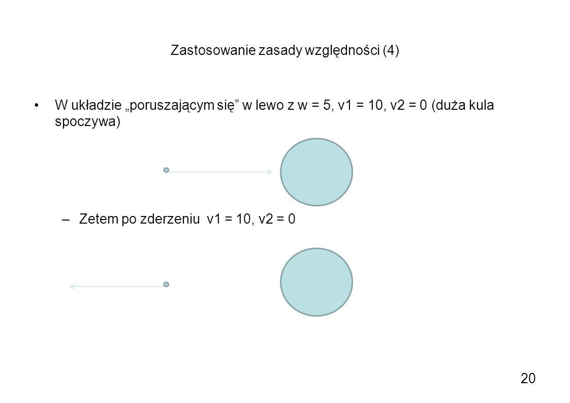 Zastosowanie zasady względności (4) W układzie poruszającym się w lewo z w = 5, v1 = 10, v2 = 0 (duża kula spoczywa) –Zetem po zderzeniu v1 = 10, v2 =