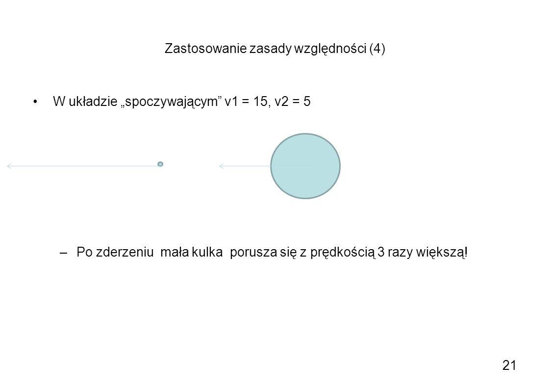 Zastosowanie zasady względności (4) W układzie spoczywającym v1 = 15, v2 = 5 –Po zderzeniu mała kulka porusza się z prędkością 3 razy większą! 21