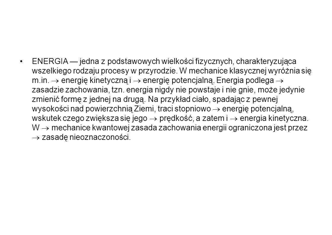 ENERGIA jedna z podstawowych wielkości fizycznych, charakteryzująca wszelkiego rodzaju procesy w przyrodzie. W mechanice klasycznej wyróżnia się m.in.