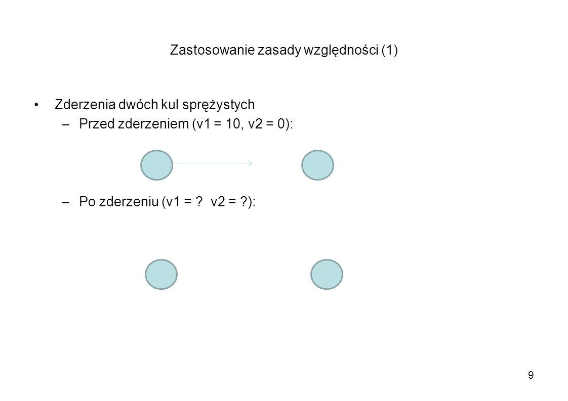 Zastosowanie zasady względności (1) Zderzenia dwóch kul sprężystych –Przed zderzeniem (v1 = 10, v2 = 0) [w układzie spoczywającym]: Niech U porusza się w prawo z prędkością w = 5 – w tym U kule poruszają się naprzeciw siebie z v1 = v2 = 5 W układzie U: v1 = v2 = 5 (w przeciwnych kierunkach) Zatem po zderzeniu: v1 = 5, v2 = 5 (w układzie U) – sytuacja analogiczna do poprzedniej 10