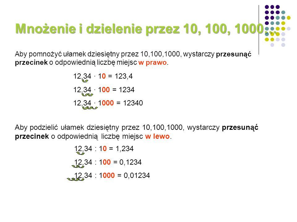 Aby pomnożyć ułamek dziesiętny przez 10,100,1000, wystarczy przesunąć przecinek o odpowiednią liczbę miejsc w prawo. 12,34 10 = 123,4 12,34 100 = 1234
