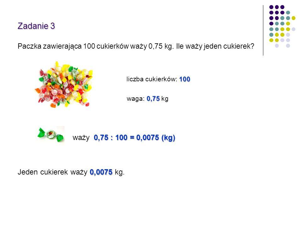 Zadanie 3 Paczka zawierająca 100 cukierków waży 0,75 kg. Ile waży jeden cukierek? waży 0,75 : 100 = 0,0075 (kg) 0,0075 Jeden cukierek waży 0,0075 kg.