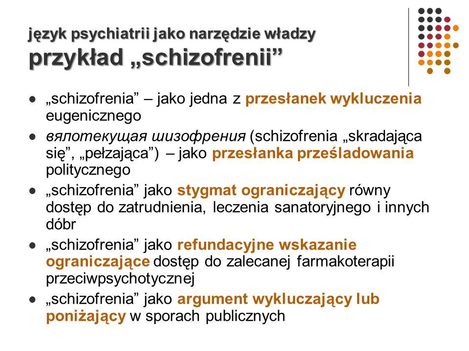 język psychiatrii jako narzędzie władzy przykład schizofrenii schizofrenia – jako jedna z przesłanek wykluczenia eugenicznego вялотекущая шизофрения (schizofrenia skradająca się, pełzająca) – jako przesłanka prześladowania politycznego schizofrenia jako stygmat ograniczający równy dostęp do zatrudnienia, leczenia sanatoryjnego i innych dóbr schizofrenia jako refundacyjne wskazanie ograniczające dostęp do zalecanej farmakoterapii przeciwpsychotycznej schizofrenia jako argument wykluczający lub poniżający w sporach publicznych
