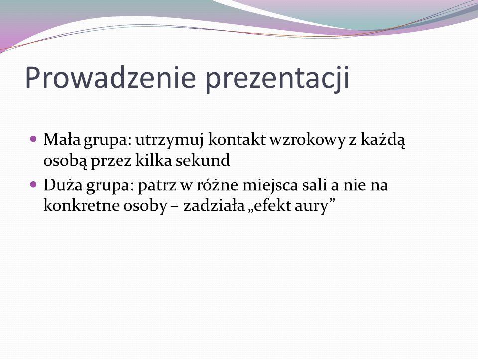 Prowadzenie prezentacji Mała grupa: utrzymuj kontakt wzrokowy z każdą osobą przez kilka sekund Duża grupa: patrz w różne miejsca sali a nie na konkret