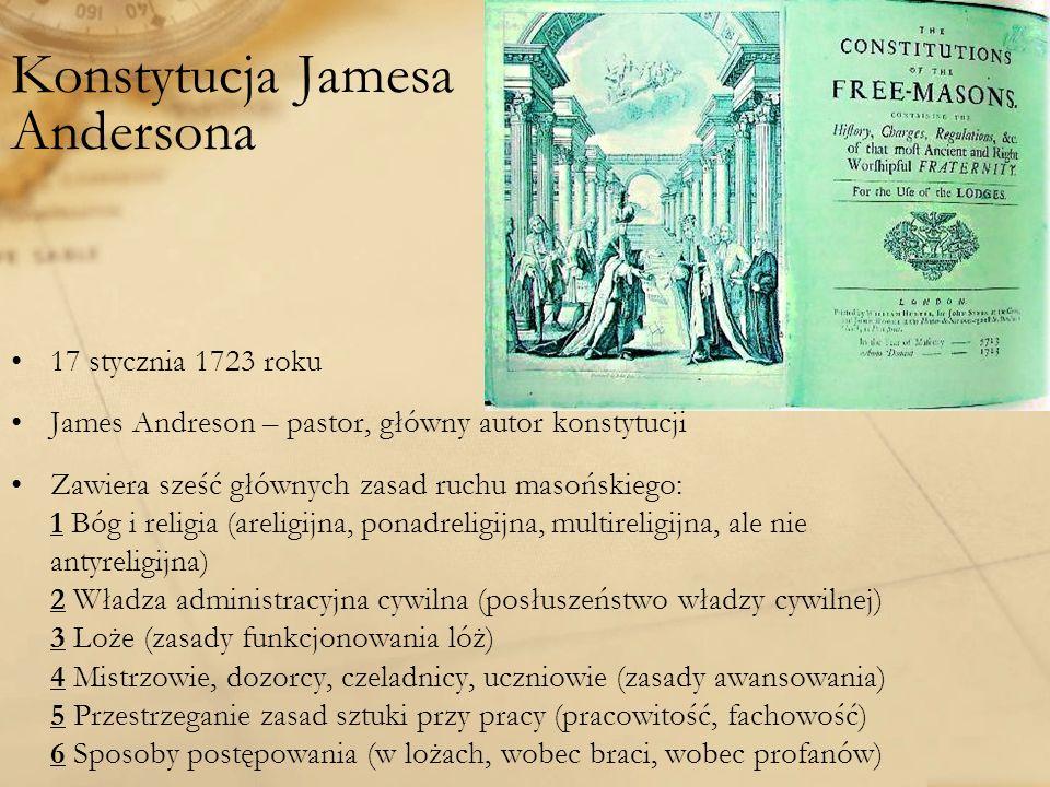 Konstytucja Jamesa Andersona 17 stycznia 1723 roku James Andreson – pastor, główny autor konstytucji Zawiera sześć głównych zasad ruchu masońskiego: 1 Bóg i religia (areligijna, ponadreligijna, multireligijna, ale nie antyreligijna) 2 Władza administracyjna cywilna (posłuszeństwo władzy cywilnej) 3 Loże (zasady funkcjonowania lóż) 4 Mistrzowie, dozorcy, czeladnicy, uczniowie (zasady awansowania) 5 Przestrzeganie zasad sztuki przy pracy (pracowitość, fachowość) 6 Sposoby postępowania (w lożach, wobec braci, wobec profanów)