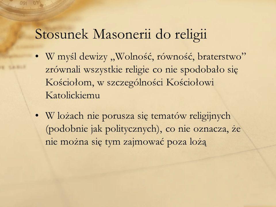 Stosunek Masonerii do religii W myśl dewizy Wolność, równość, braterstwo zrównali wszystkie religie co nie spodobało się Kościołom, w szczególności Kościołowi Katolickiemu W lożach nie porusza się tematów religijnych (podobnie jak politycznych), co nie oznacza, że nie można się tym zajmować poza lożą