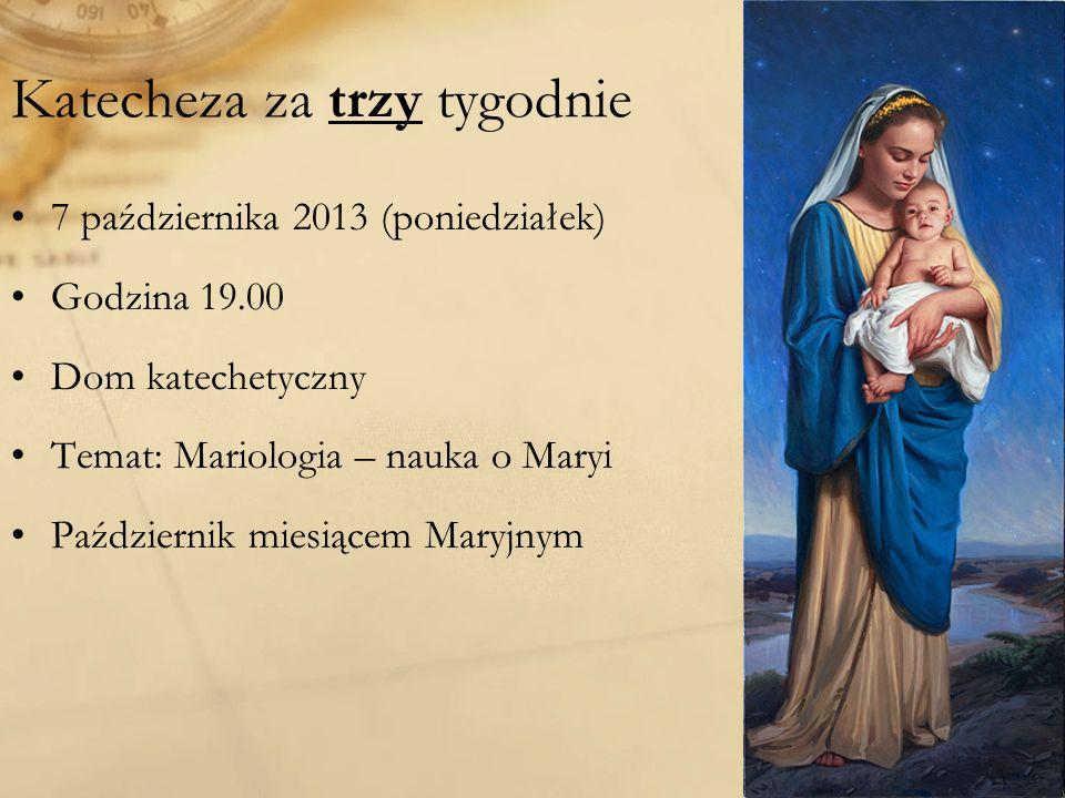 Katecheza za trzy tygodnie 7 października 2013 (poniedziałek) Godzina 19.00 Dom katechetyczny Temat: Mariologia – nauka o Maryi Październik miesiącem Maryjnym