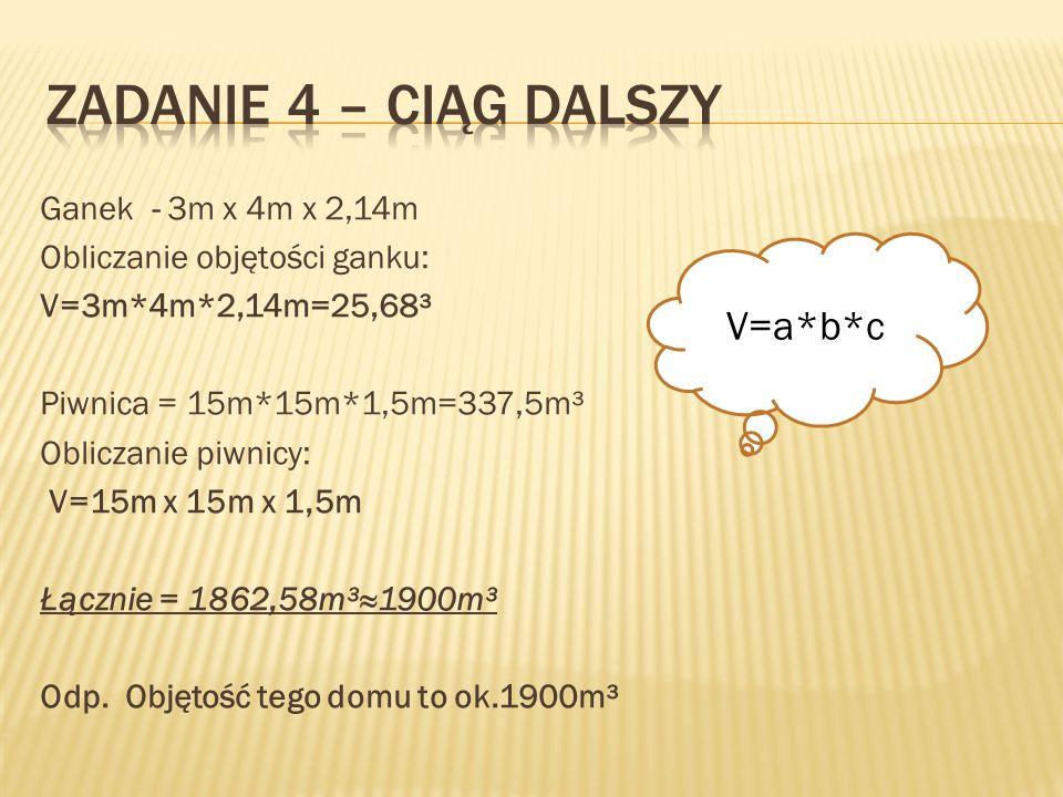 Ganek - 3m x 4m x 2,14m Obliczanie objętości ganku: V=3m*4m*2,14m=25,68³ Piwnica = 15m*15m*1,5m=337,5m³ Obliczanie piwnicy: V=15m x 15m x 1,5m Łącznie