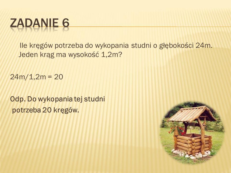 Ile kręgów potrzeba do wykopania studni o głębokości 24m. Jeden krąg ma wysokość 1,2m? 24m/1,2m = 20 Odp. Do wykopania tej studni potrzeba 20 kręgów.