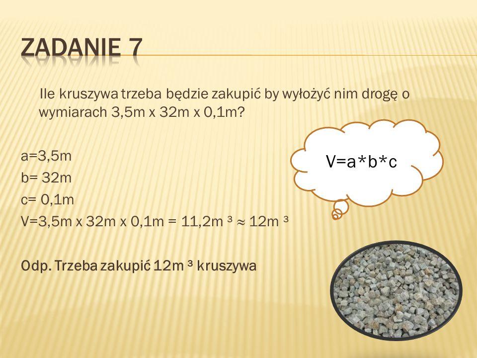 Ile kruszywa trzeba będzie zakupić by wyłożyć nim drogę o wymiarach 3,5m x 32m x 0,1m? a=3,5m b= 32m c= 0,1m V=3,5m x 32m x 0,1m = 11,2m ³ 12m ³ Odp.
