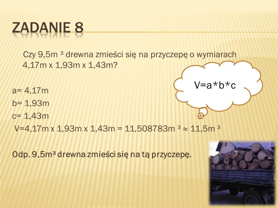 Czy 9,5m ³ drewna zmieści się na przyczepę o wymiarach 4,17m x 1,93m x 1,43m? a= 4,17m b= 1,93m c= 1,43m V=4,17m x 1,93m x 1,43m = 11,508783m ³ 11,5m