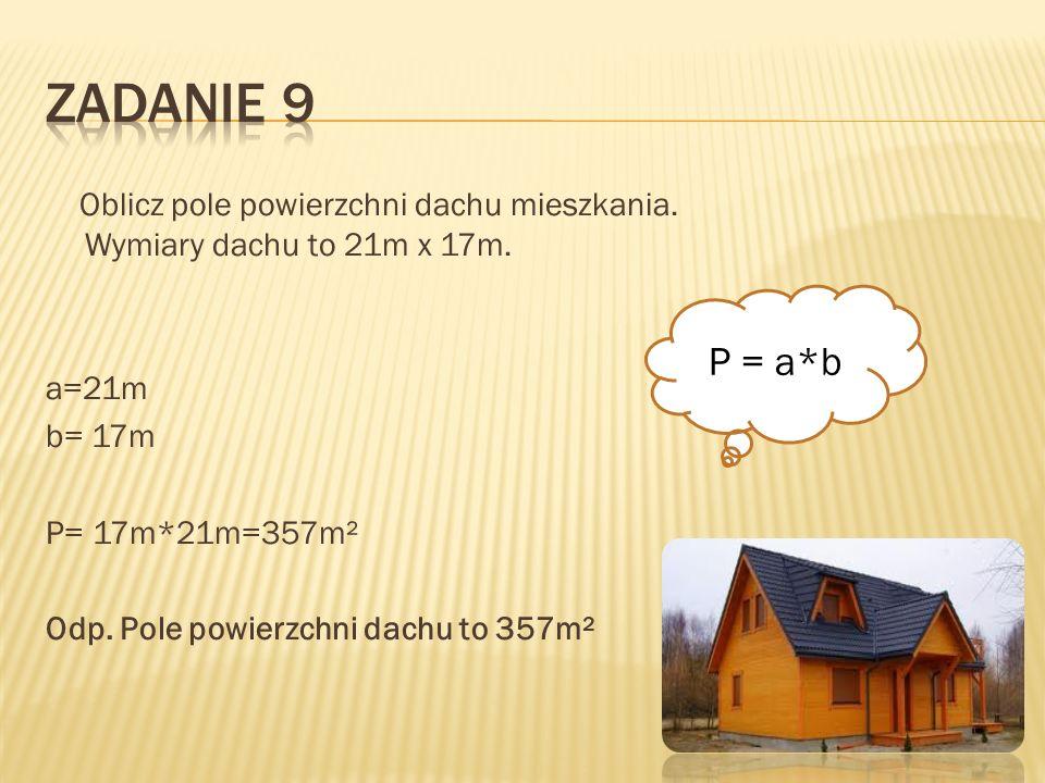 Oblicz pole powierzchni dachu mieszkania. Wymiary dachu to 21m x 17m. a=21m b= 17m P= 17m*21m=357m² Odp. Pole powierzchni dachu to 357m² P = a*b