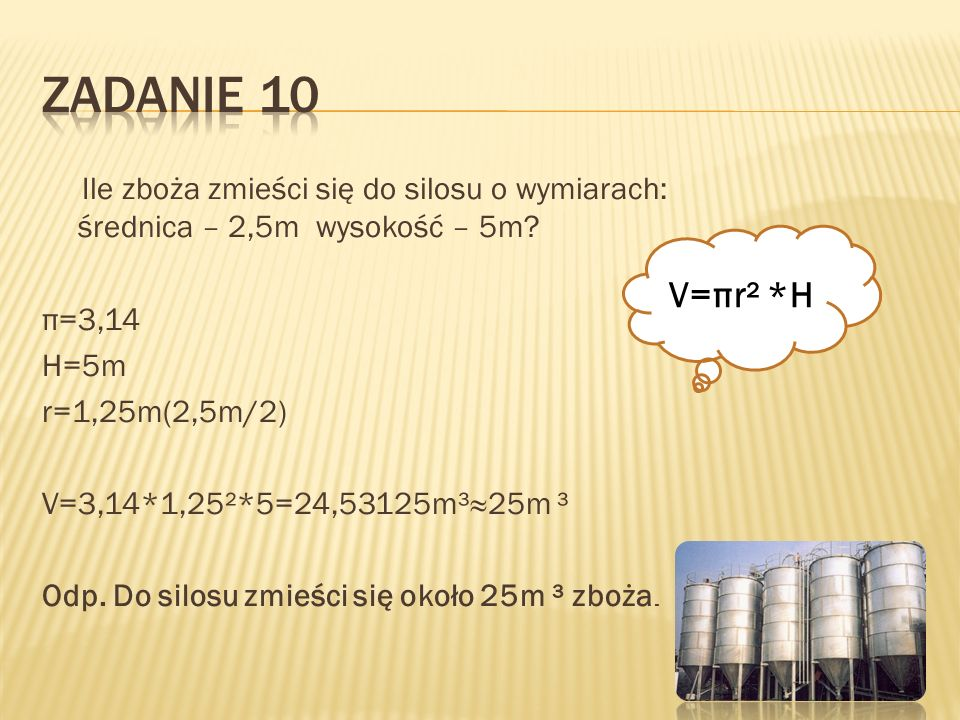 Ile zboża zmieści się do silosu o wymiarach: średnica – 2,5m wysokość – 5m? π=3,14 H=5m r=1,25m(2,5m/2) V=3,14*1,25²*5=24,53125m³25m ³ Odp. Do silosu