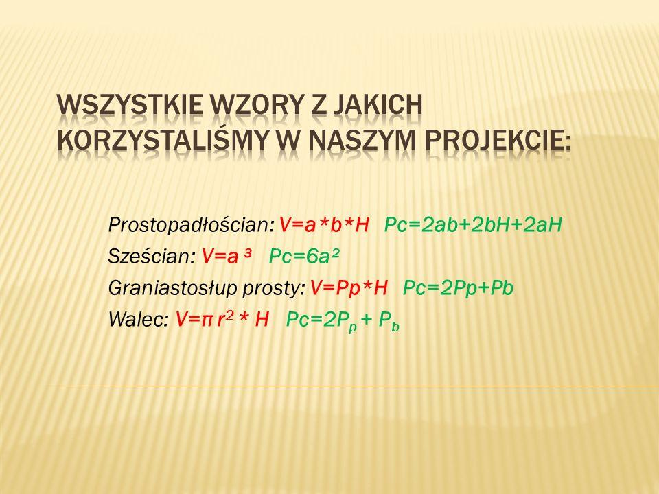 Prostopadłościan: V=a*b*H Pc=2ab+2bH+2aH Sześcian: V=a ³ Pc=6a² Graniastosłup prosty: V=Pp*H Pc=2Pp+Pb Walec: V=π r 2 * H Pc=2P p + P b