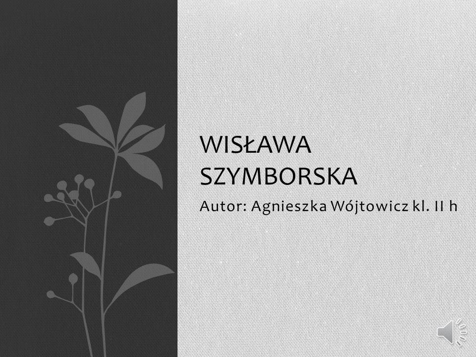 Autor: Agnieszka Wójtowicz kl. II h WISŁAWA SZYMBORSKA
