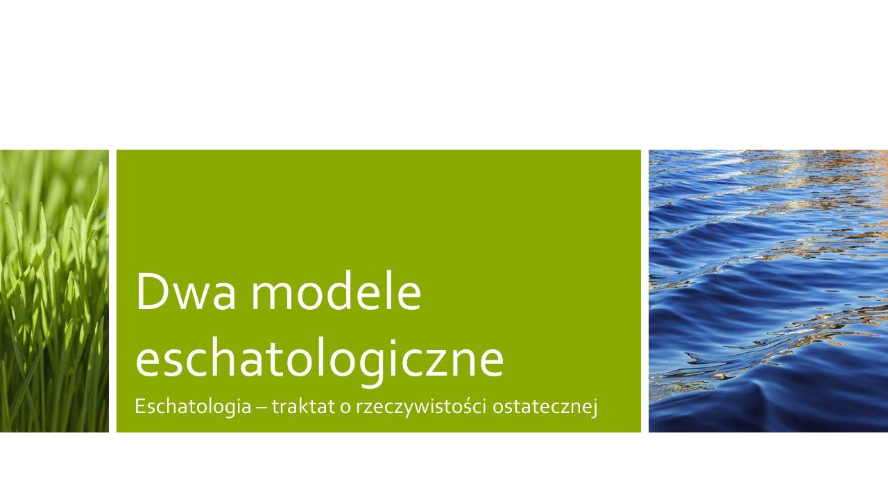 Dwa modele eschatologiczne Eschatologia – traktat o rzeczywistości ostatecznej