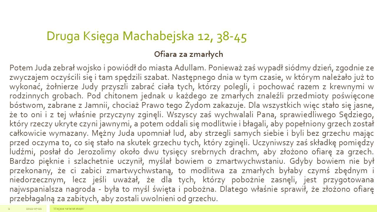 Druga Księga Machabejska 12, 38-45 Ofiara za zmarłych Potem Juda zebrał wojsko i powiódł do miasta Adullam. Ponieważ zaś wypadł siódmy dzień, zgodnie