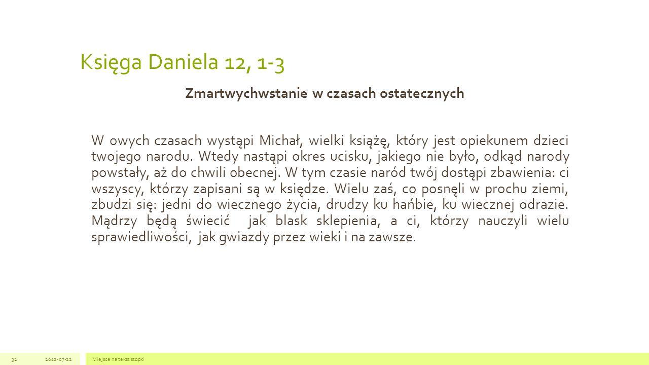 Księga Daniela 12, 1-3 Zmartwychwstanie w czasach ostatecznych W owych czasach wystąpi Michał, wielki książę, który jest opiekunem dzieci twojego naro