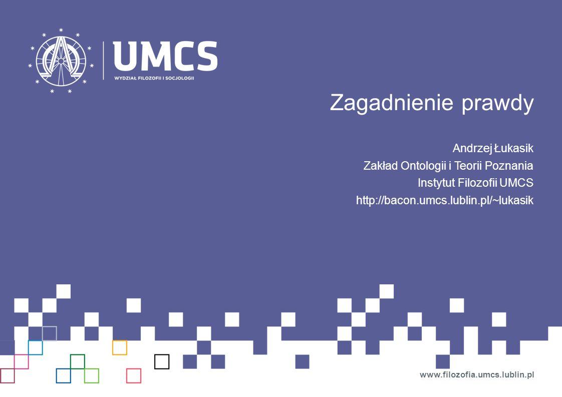 Zagadnienie prawdy Andrzej Łukasik Zakład Ontologii i Teorii Poznania Instytut Filozofii UMCS http://bacon.umcs.lublin.pl/~lukasik www.filozofia.umcs.