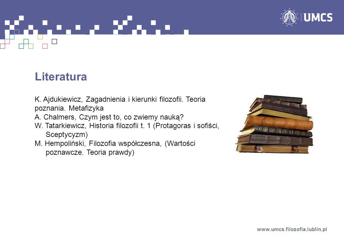 Literatura K. Ajdukiewicz, Zagadnienia i kierunki filozofii. Teoria poznania. Metafizyka A. Chalmers, Czym jest to, co zwiemy nauką? W. Tatarkiewicz,
