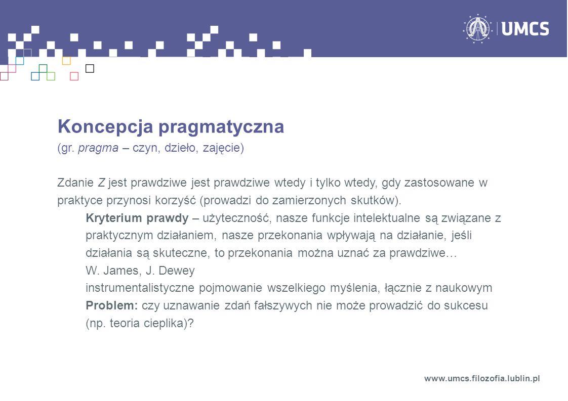 Koncepcja pragmatyczna (gr. pragma – czyn, dzieło, zajęcie) Zdanie Z jest prawdziwe jest prawdziwe wtedy i tylko wtedy, gdy zastosowane w praktyce prz