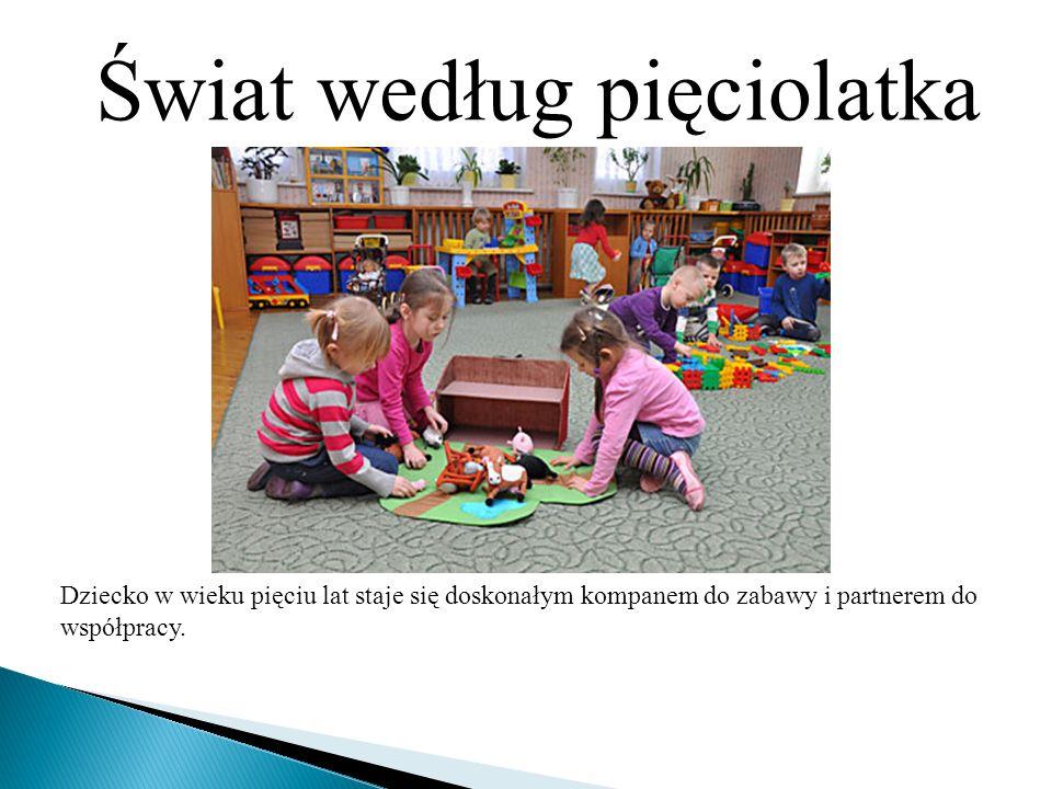 Świat według pięciolatka Dziecko w wieku pięciu lat staje się doskonałym kompanem do zabawy i partnerem do współpracy.
