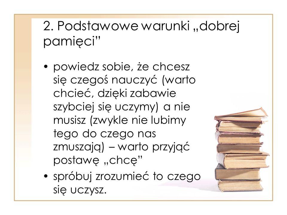 2. Podstawowe warunki dobrej pamięci powiedz sobie, że chcesz się czegoś nauczyć (warto chcieć, dzięki zabawie szybciej się uczymy) a nie musisz (zwyk
