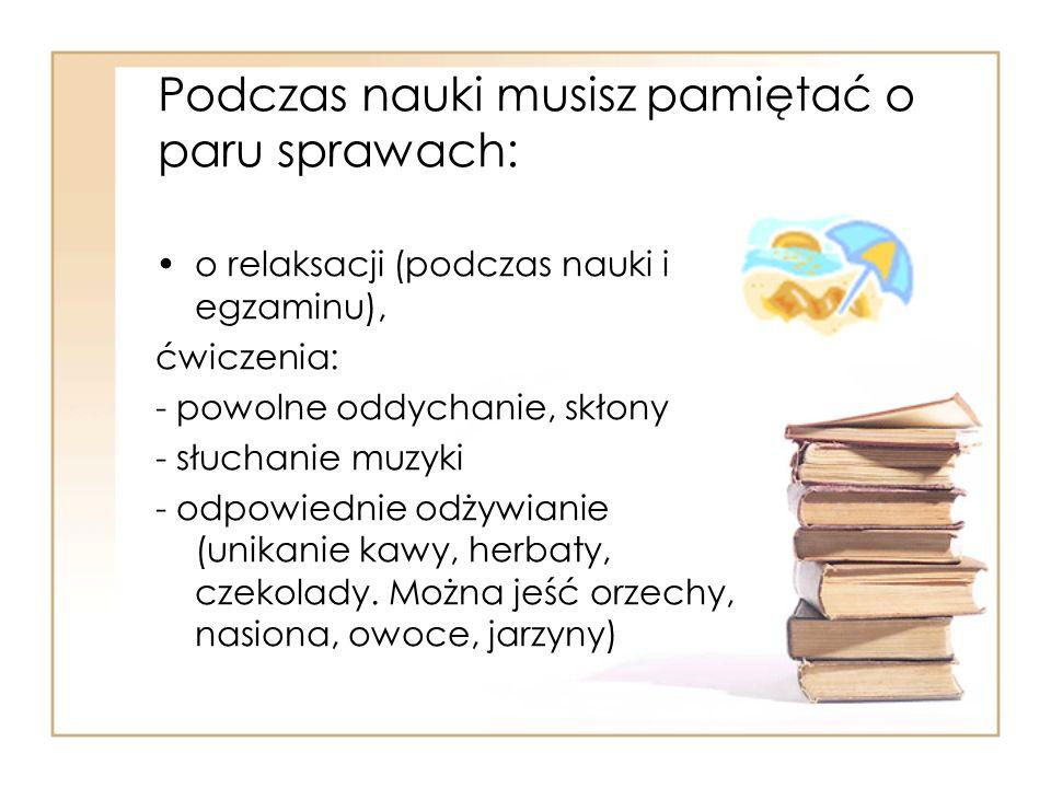 Podczas nauki musisz pamiętać o paru sprawach: o relaksacji (podczas nauki i egzaminu), ćwiczenia: - powolne oddychanie, skłony - słuchanie muzyki - o