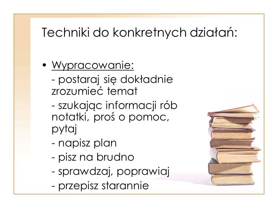 Techniki do konkretnych działań: Wypracowanie: - postaraj się dokładnie zrozumieć temat - szukając informacji rób notatki, proś o pomoc, pytaj - napis