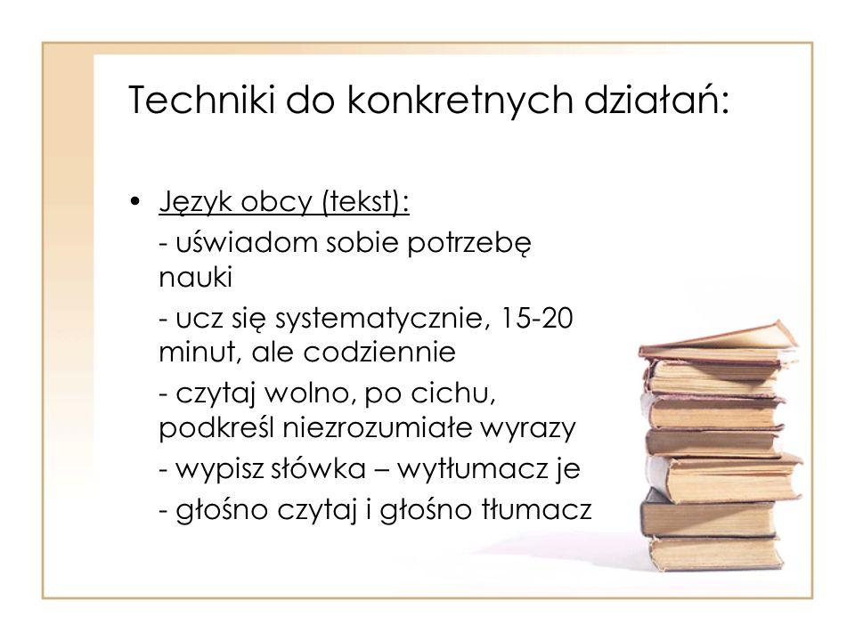 Techniki do konkretnych działań: Język obcy (tekst): - uświadom sobie potrzebę nauki - ucz się systematycznie, 15-20 minut, ale codziennie - czytaj wo