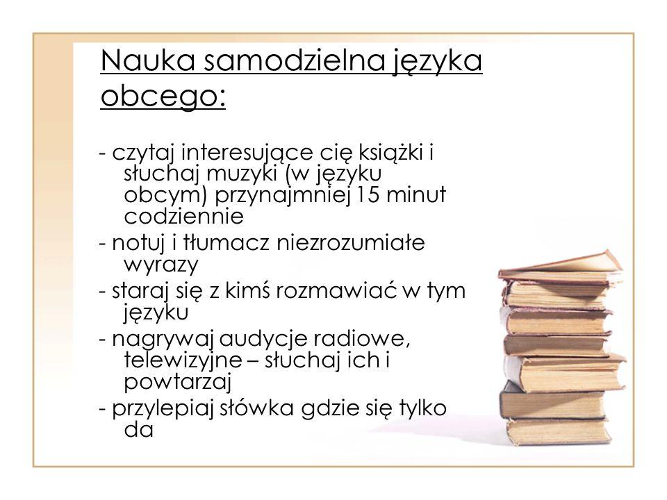 Nauka samodzielna języka obcego: - czytaj interesujące cię książki i słuchaj muzyki (w języku obcym) przynajmniej 15 minut codziennie - notuj i tłumac