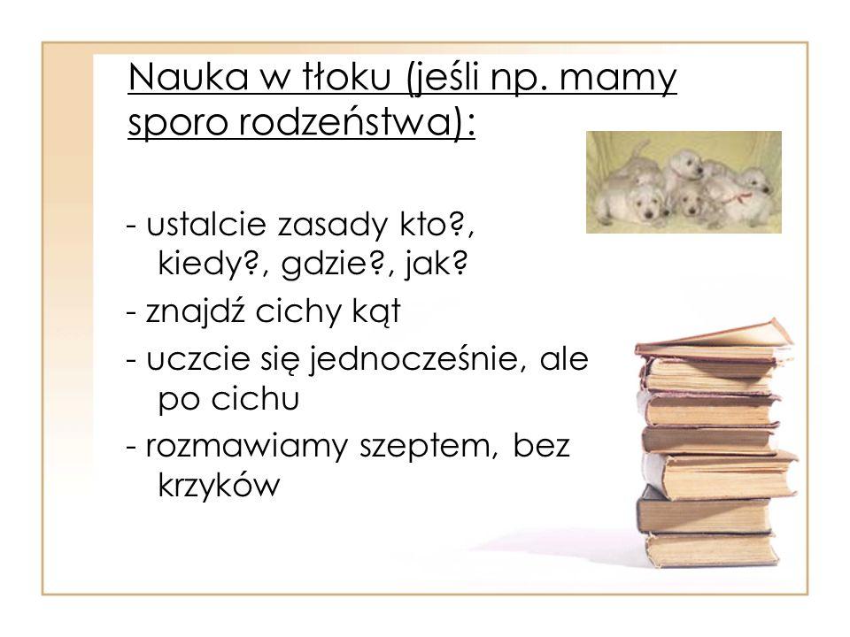 Nauka w tłoku (jeśli np. mamy sporo rodzeństwa): - ustalcie zasady kto?, kiedy?, gdzie?, jak? - znajdź cichy kąt - uczcie się jednocześnie, ale po cic