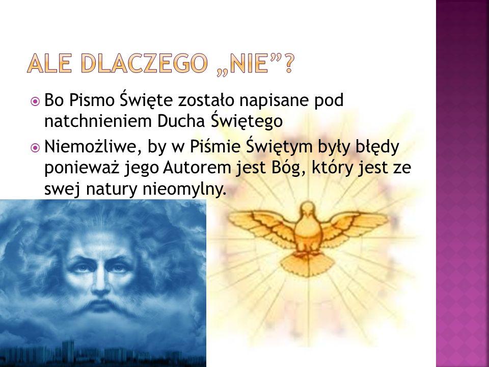 Bo Pismo Święte zostało napisane pod natchnieniem Ducha Świętego Niemożliwe, by w Piśmie Świętym były błędy ponieważ jego Autorem jest Bóg, który jest